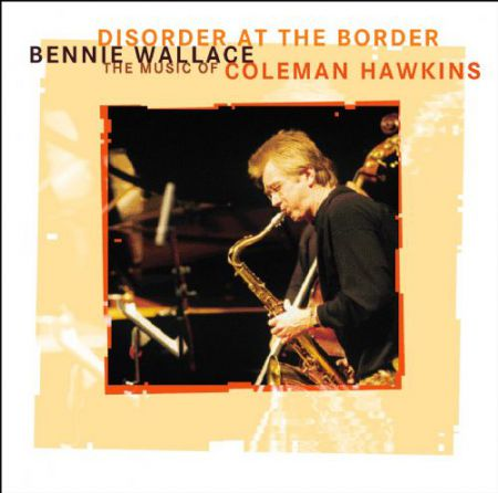 Bennie Wallace: Disorder At The Border - The Music Of Coleman Hawkins - CD