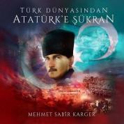 Mehmet Sabir Karger: Türk Dünyasından Atatürk'e Şükran - CD