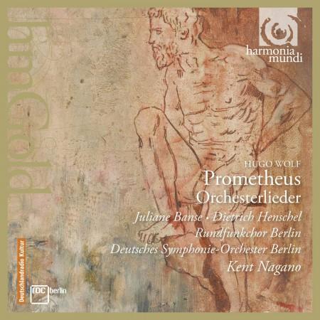 Juliane Banse, Dietrich Henschel, Rundfunchor Berlin, Deutsches Symphonie-Orchester Berlin, Kent Nagano: Wolf: Prometheus, Orchesterlieder - CD